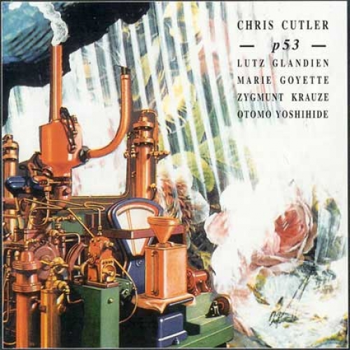 CHRIS CUTLER, P - 53 (1994) Chris Cutler - objects, electronics, percussion, Otomo Yoshihide - turntables, guitar, Lutz Glandien - computer, Marie Goyette - piano, Zygmunt Krauze - piano