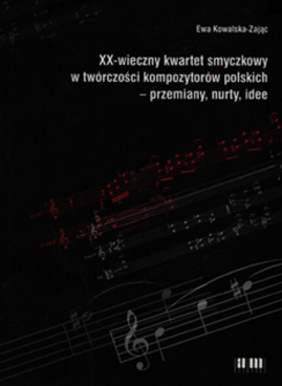 XX-wieczny kwartet smyczkowy w tworczosci kompozytorow polskich - przemiany, nurty, idee Ewa Kowalska-Zajac, Lodz 2005