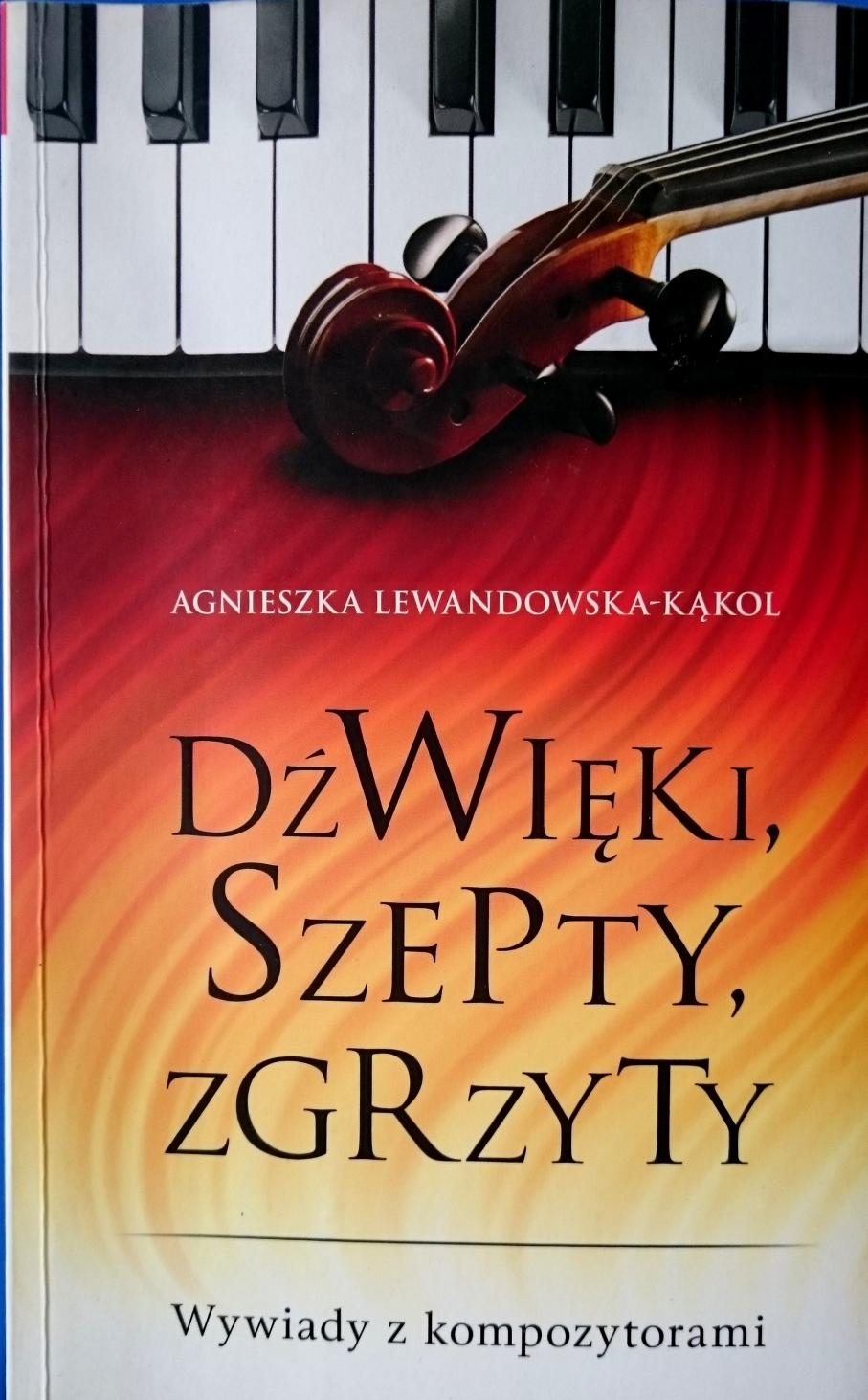 Dźwięki, szepty, zgrzyty. Wywiady z kompozytorami. Agnieszka Lewandowska-Kąkol, Wydawnictwo Fronda, Warszawa 2013