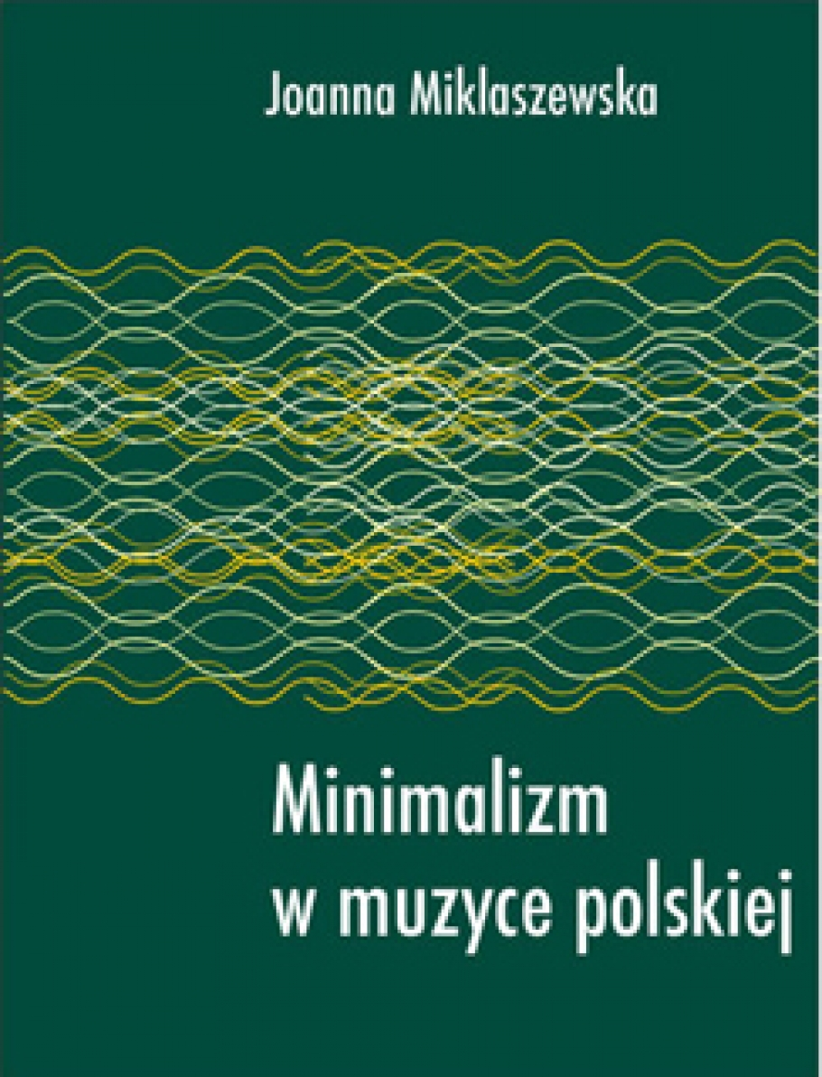 Minimalizm w muzyce polskiej Joanna Miklaszewska, Musica Iagiellonica, Krakow 2003