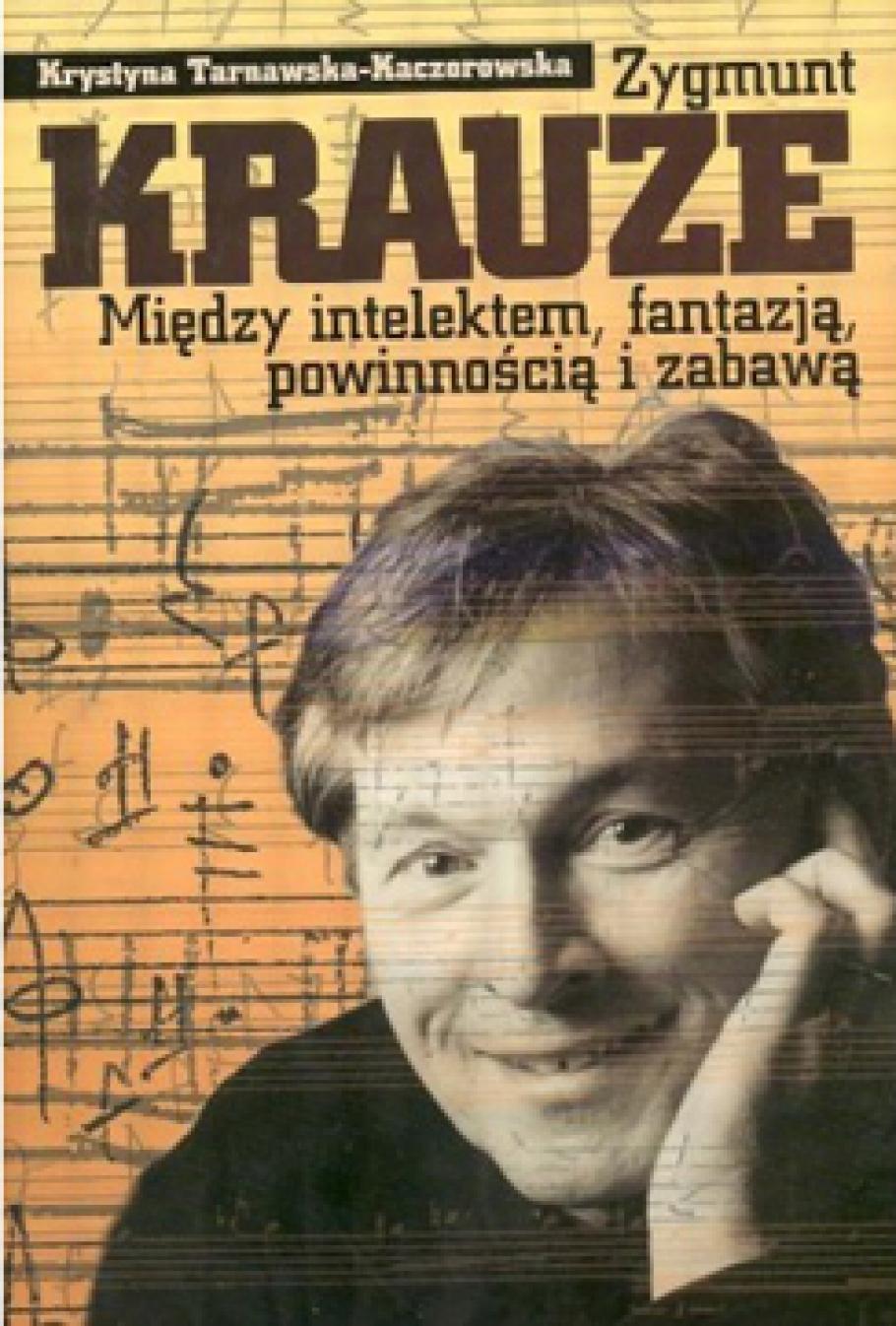 Zygmunt Krauze - miedzy intelektem, fantazja, powinnoscia i zabawa Krystyna Tarnawska-Kaczorowska, PWN, Warszawa 2001