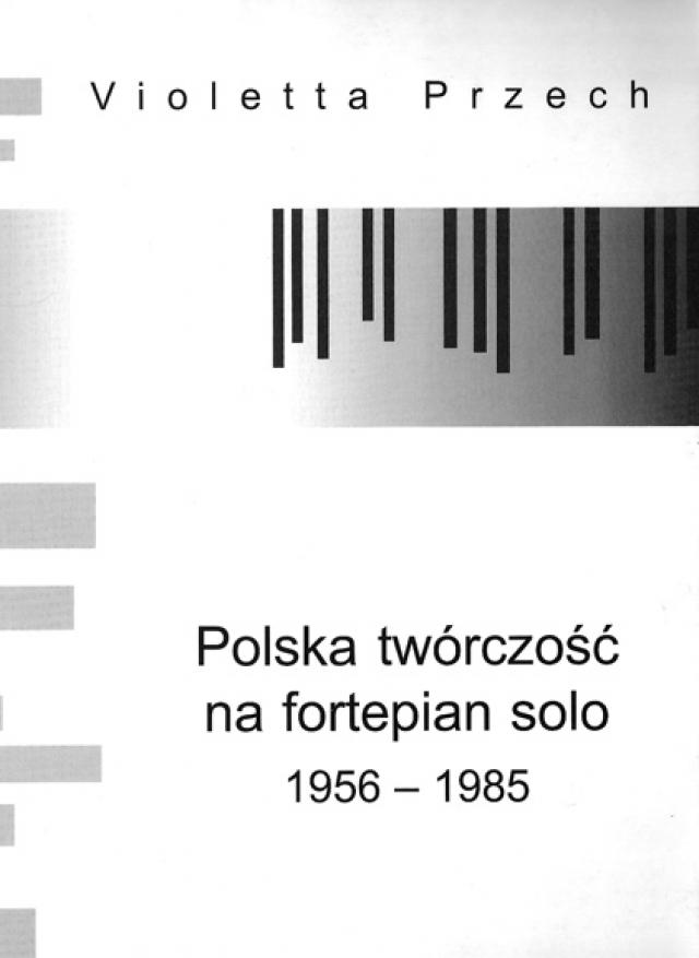 Polska tworczosc na fortepian solo 1956-1985 Violetta Przech, Akademia Muzyczna w Bydgoszczy, Bydgoszcz 2004